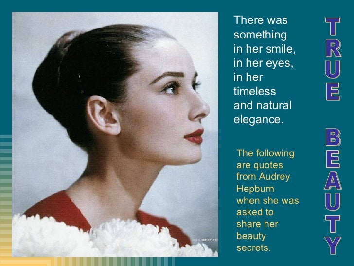 The following are quotes from Audrey Hepburn when she was asked to share her beauty secrets. TRUE BEAUTY There was somethi...