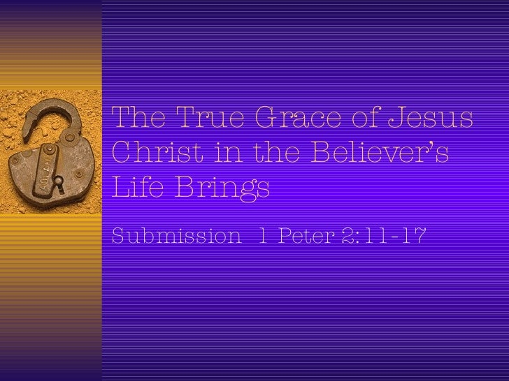The True Grace of Jesus Christ in the Believer's Life Brings  Submission  1 Peter 2:11-17