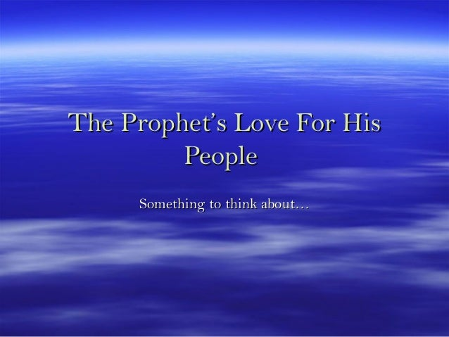 The Prophet's Love For HisThe Prophet's Love For His PeoplePeople Something to think about…Something to think about…