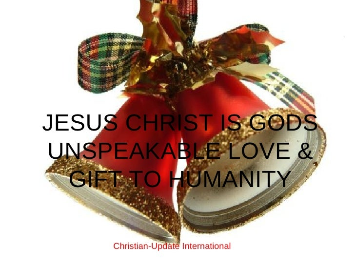 JESUS CHRIST IS GODS UNSPEAKABLE LOVE & GIFT TO HUMANITY Christian-Update International
