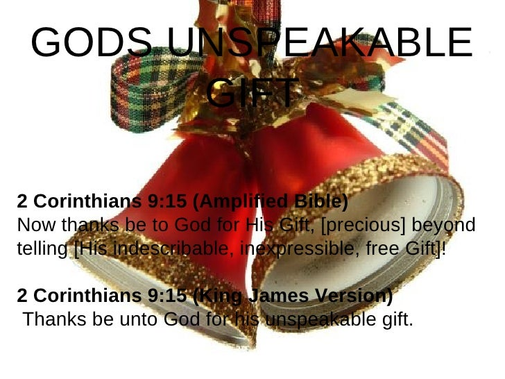 2 Corinthians 9:15(Amplified Bible) Now thanks be to God for His Gift, [precious] beyond telling [His indescribable, inex...