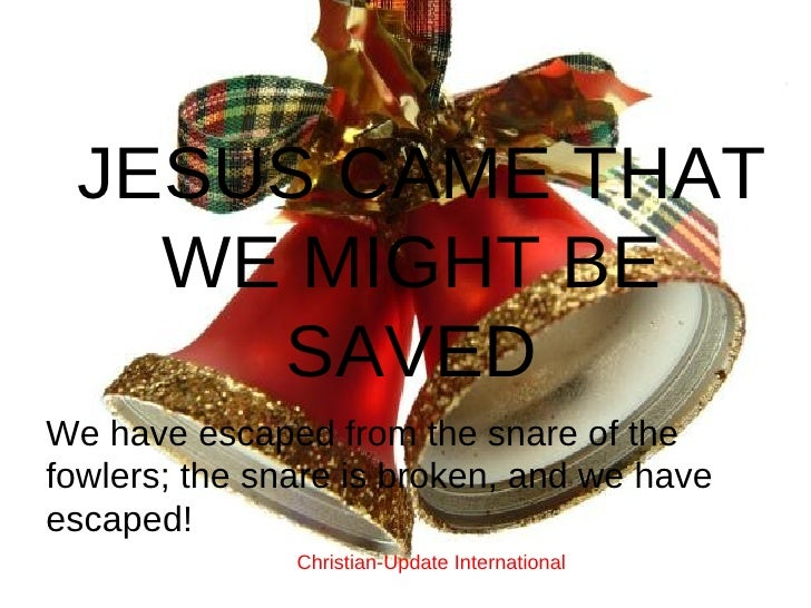 JESUS CAME THAT WE MIGHT BE SAVED We have escaped from the snare of the fowlers; the snare is broken, and we have escaped!...