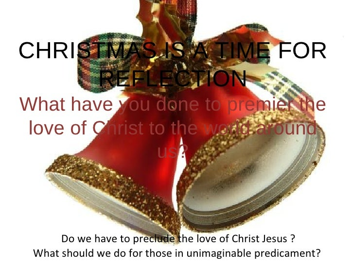 CHRISTMAS IS A TIME FOR REFLECTION What have you done to premier the love of Christ to the world around us? Do we have to ...