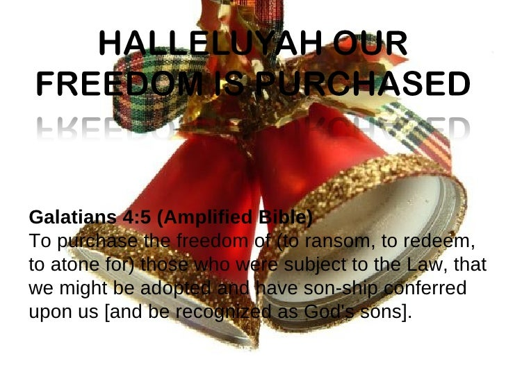 Galatians 4:5(Amplified Bible) To purchase the freedom of (to ransom, to redeem, to atone for) those who were subject to ...