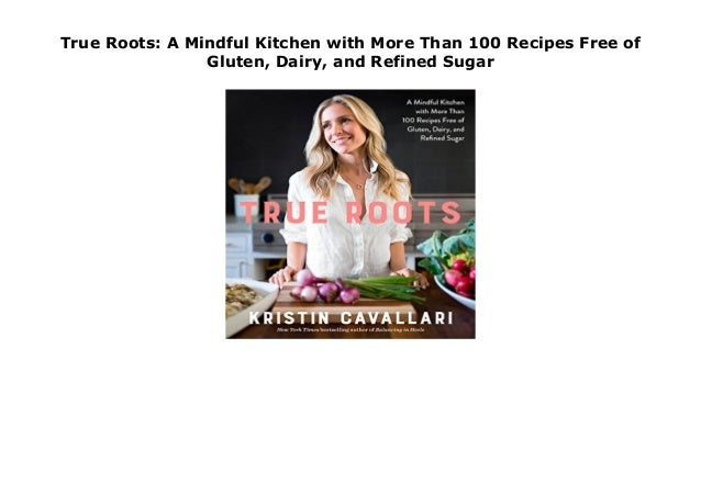 True Roots A Mindful Kitchen With More Than 100 Recipes Free Of Glut