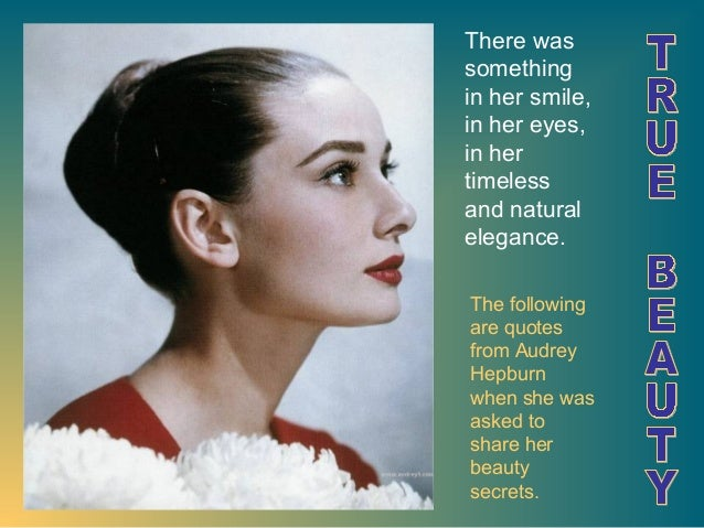 There was something in her smile, in her eyes, in her timeless and natural elegance. The following are quotes from Audrey ...