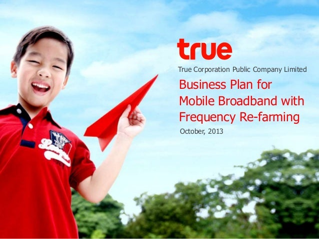 True Corporation Public Company Limited Business Plan for Mobile Broadband with Frequency Re-farming October, 2013
