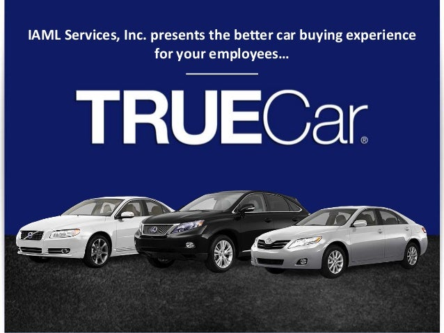 © TRUECAR, INC. PROPRIETARY AND CONFIDENTIAL 1 IAML Services, Inc. presents the better car buying experience for your empl...