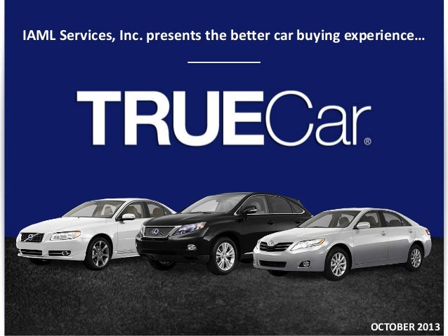 © TRUECAR, INC. PROPRIETARY AND CONFIDENTIAL 1 IAML Services, Inc. presents the better car buying experience… OCTOBER 2013
