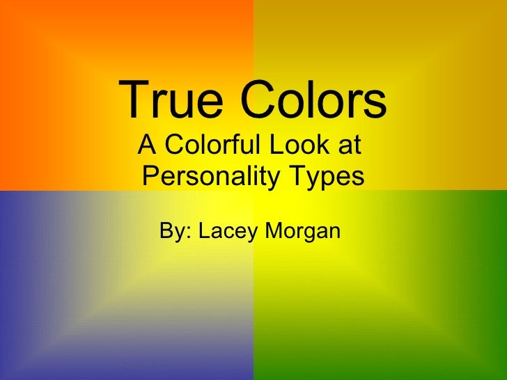 True Colors A Colorful Look at  Personality Types By: Lacey Morgan