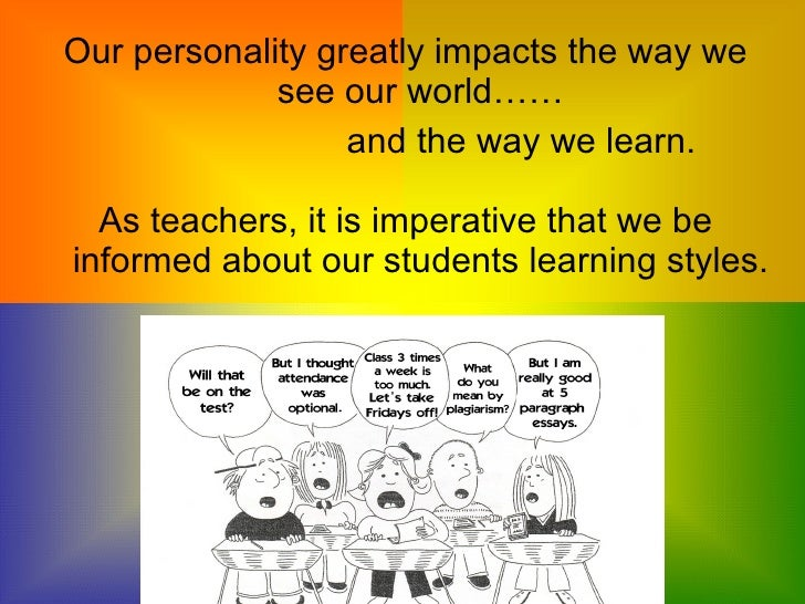 my personality and learning style There is a close relationship between a learner's personality and his/ her learning style a learner's personality determines the ways a learner controls his/ her emotions and feelings during the learning process.