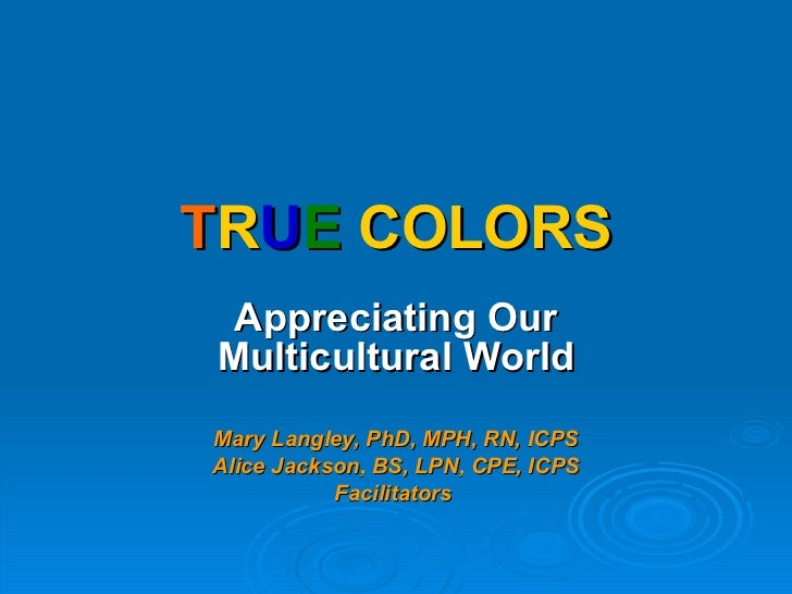 T R U E   COLORS Appreciating Our Multicultural World Mary Langley, PhD, MPH, RN, ICPS Alice Jackson, BS, LPN, CPE, ICPS F...