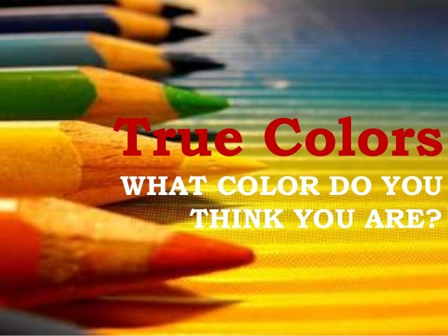 True Colors WHAT COLOR DO YOU THINK YOU ARE?
