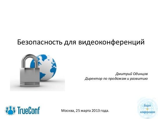 Безопасность для видеоконференций Дмитрий Одинцов Директор по продажам и развитию Москва, 25 марта 2013 года.