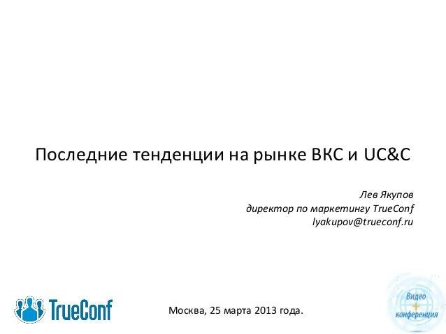 Последние тенденции на рынке ВКС и UC&C Лев Якупов директор по маркетингу TrueConf lyakupov@trueconf.ru Москва, 25 марта 2...
