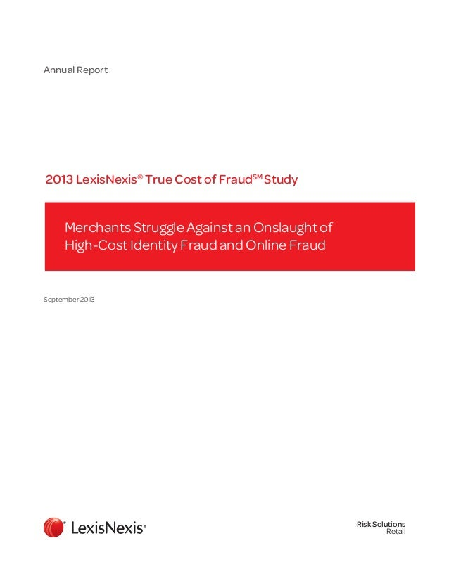 Annual Report  2013 LexisNexis® True Cost of FraudSM Study  Merchants Struggle Against an Onslaught of High-Cost Identity ...