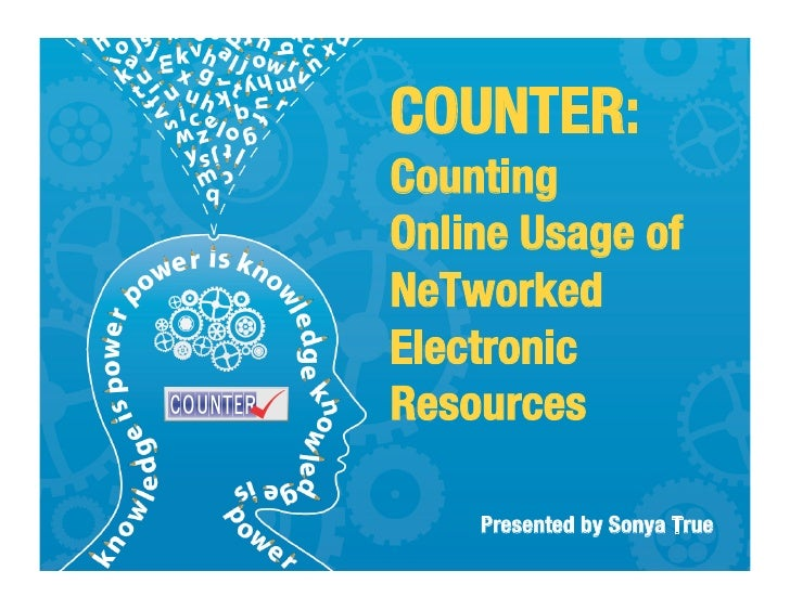 """COUNTER:Counting """"Online Usage of """"NeTworkedElectronicResources      Presented by Sonya True"""
