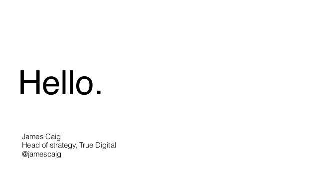 Hello. James Caig Head of strategy, True Digital @jamescaig