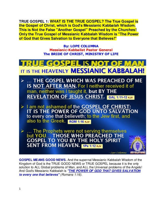 1 TRUE GOSPEL 1: WHAT IS THE TRUE GOSPEL? The True Gospel is the Gospel of Christ, which is God's Messianic Kabbalah Wisdo...
