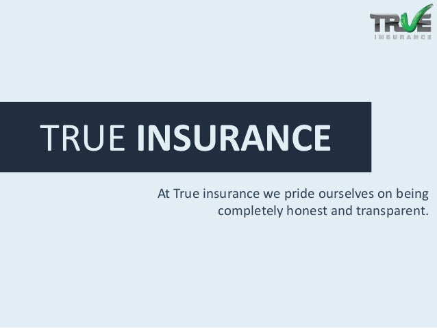 TRUE INSURANCE At True insurance we pride ourselves on being completely honest and transparent.