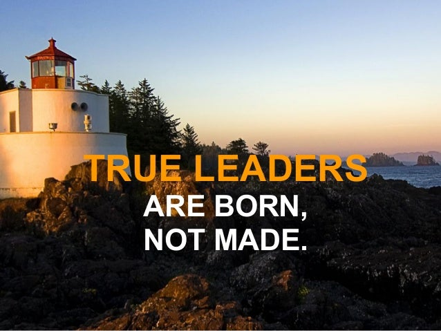 TRUE LEADERS ARE BORN, NOT MADE.