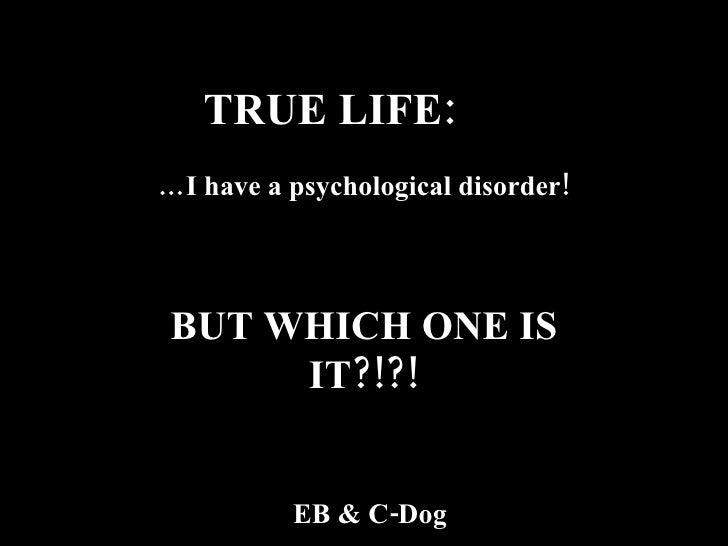 TRUE LIFE:  … I have a psychological disorder! BUT WHICH ONE IS IT?!?! EB & C-Dog