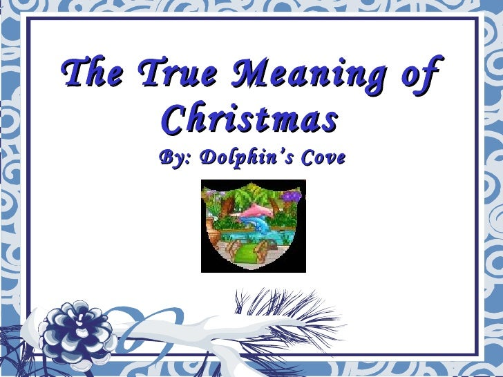 The True Meaning of Christmas By: Dolphin's Cove