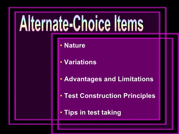 Alternate-Choice Items <ul><li>Nature </li></ul><ul><li>Variations </li></ul><ul><li>Advantages and Limitations </li></ul>...