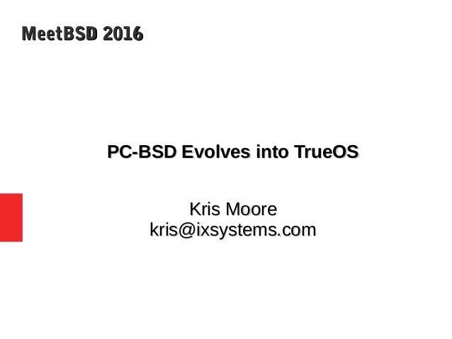 MeetBSD 2016MeetBSD 2016 PC-BSD Evolves into TrueOSPC-BSD Evolves into TrueOS Kris MooreKris Moore kris@ixsystems.comkris@...
