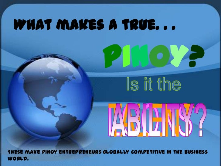 What makes a true. . .                               PINOY?These make Pinoy entrepreneurs globally competitive in the busi...