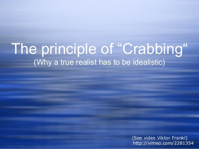 """The principle of """"Crabbing"""" (Why a true realist has to be idealistic) (See video Viktor Frankl) http://vimeo.com/2281354"""