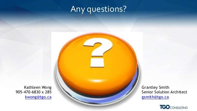 Any questions? Grantley Smith Senior Solution Architect gsmith@tgo.ca Kathleen Wong 905-470-6830 x 285 kwong@tgo.ca