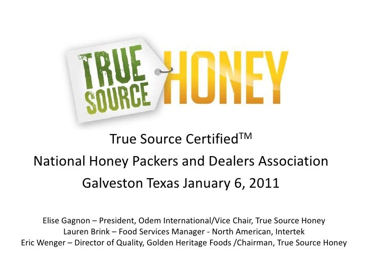 True Source CertifiedTM National Honey Packers and Dealers Association Galveston Texas January 6, 2011 Elise Gagnon – Pres...