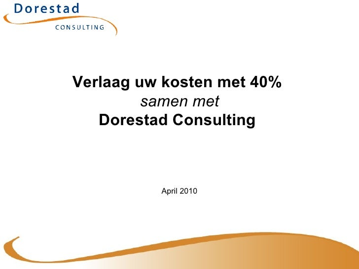 Verlaag uw kosten met 40%  samen met Dorestad Consulting  April 2010