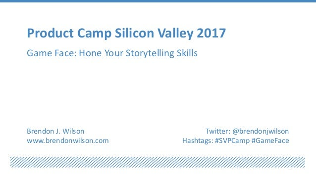 Product Camp Silicon Valley 2017 Game Face: Hone Your Storytelling Skills Brendon J. Wilson www.brendonwilson.com Twitter:...