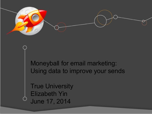 Moneyball for email marketing: Using data to improve your sends True University Elizabeth Yin June 17, 2014