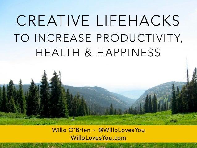 CREATIVE LIFEHACKS TO INCREASE PRODUCTIVITY, HEALTH & HAPPINESS Willo O'Brien ~ @WilloLovesYou WilloLovesYou.com