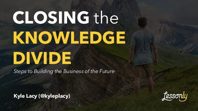 CLOSING the KNOWLEDGE DIVIDE Kyle Lacy (@kyleplacy) Steps to Building the Business of the Future