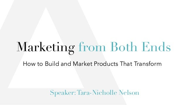 How to Build and Market Products That Transform Speaker:Tara-Nicholle Nelson Marketing from Both Ends