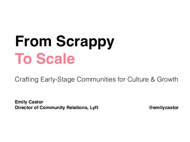 From Scrappy ! To Scale! ! Crafting Early-Stage Communities for Culture & Growth ! ! Emily Castor! Director of Community R...