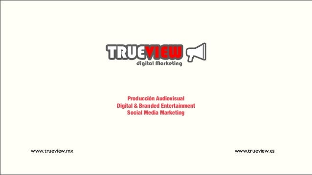 Producción AudiovisualDigital & Branded EntertainmentSocial Media Marketingwww.trueview.mx www.trueview.es