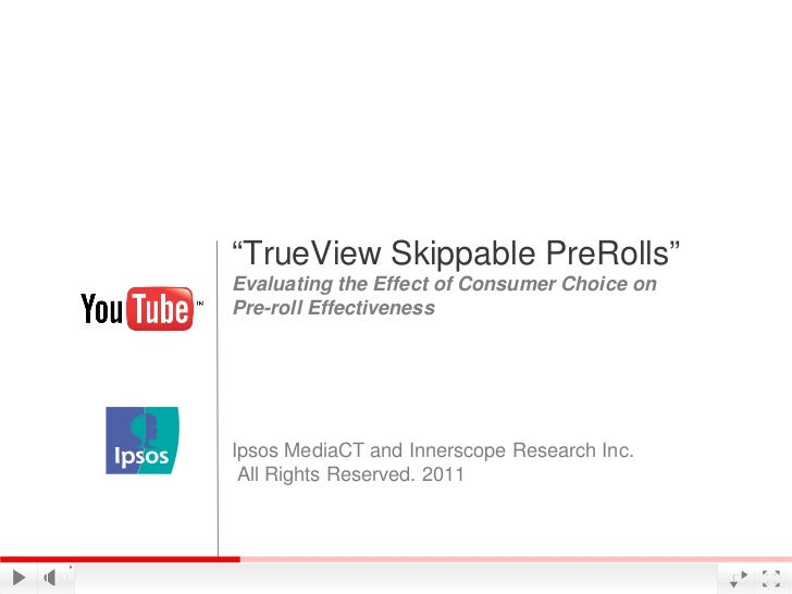 """TrueView Skippable PreRolls""Evaluating the Effect of Consumer Choice onPre-roll EffectivenessIpsos MediaCT and Innerscope..."