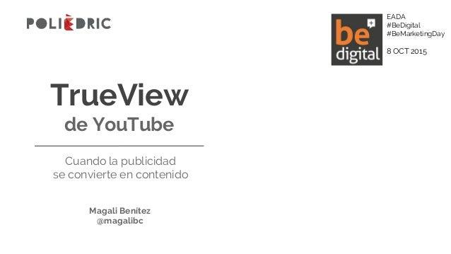 TrueView de YouTube Cuando la publicidad se convierte en contenido Magali Benítez @magalibc EADA #BeDigital #BeMarketingDa...