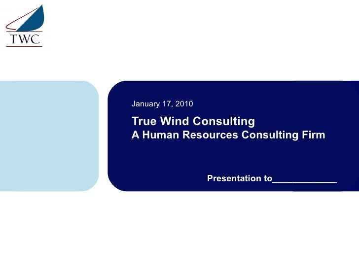 True Wind Consulting A Human Resources Consulting Firm January 17, 2010 Presentation to_____________