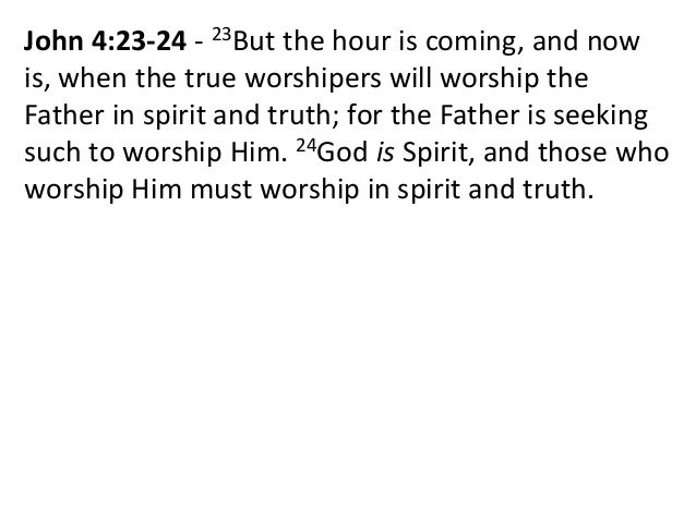 John 4:23-24 - 23But the hour is coming, and now is, when the true worshipers will worship the Father in spirit and truth;...