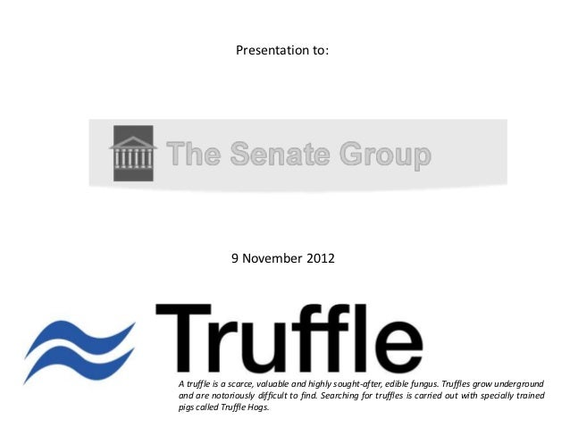 Presentation to:              9 November 2012A truffle is a scarce, valuable and highly sought-after, edible fungus. Truff...