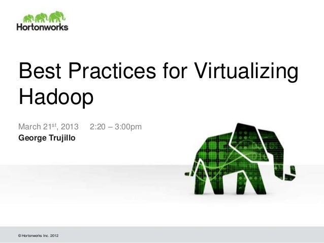 Best Practices for VirtualizingHadoopMarch 21st, 2013          2:20 – 3:00pmGeorge Trujillo© Hortonworks Inc. 2012