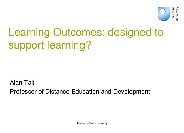 Learning Outcomes: designed tosupport learning?Alan TaitProfessor of Distance Education and Development                   ...