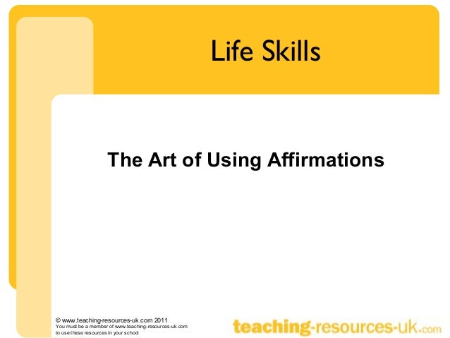 Life Skills                    The Art of Using Affirmations© www.teaching-resources-uk.com 2011You must be a member of ww...