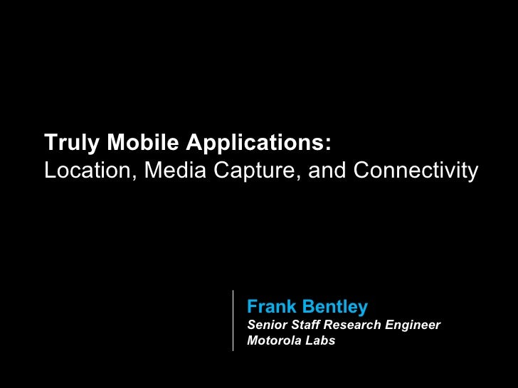 Frank Bentley Senior Staff Research Engineer Motorola Labs Truly Mobile Applications:  Location, Media Capture, and Connec...